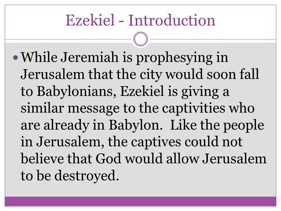 Ezekiel - Introduction While Jeremiah is prophesying in Jerusalem that the city would soon fall to Babylonians, Ezekiel is giving a similar message to
