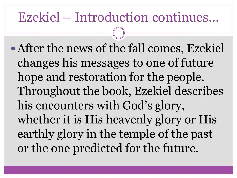 Ezekiel – Introduction continues... After the news of the fall comes, Ezekiel changes his messages to one of future hope and restoration for the peopl