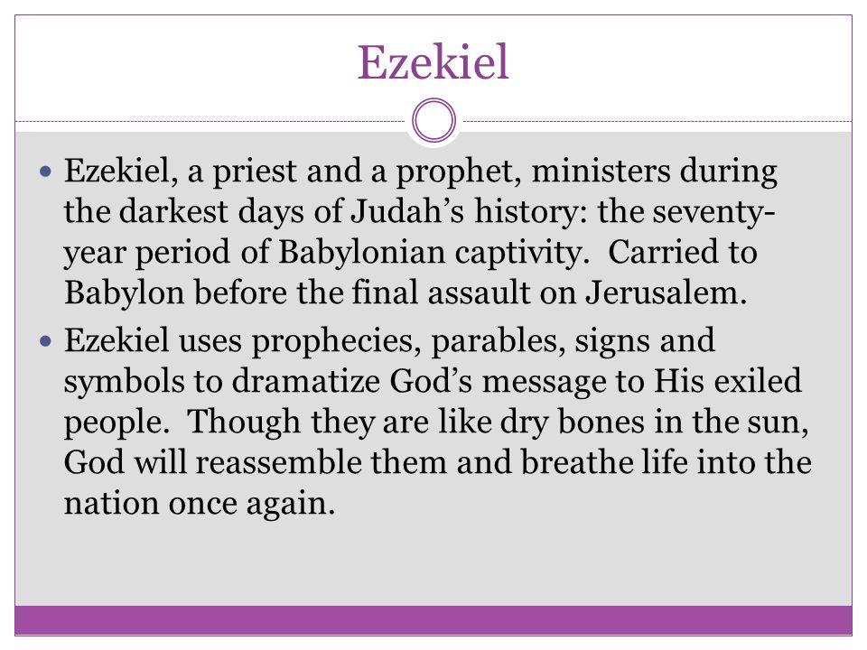 Ezekiel Ezekiel, a priest and a prophet, ministers during the darkest days of Judah's history: the seventy- year period of Babylonian captivity. Carri