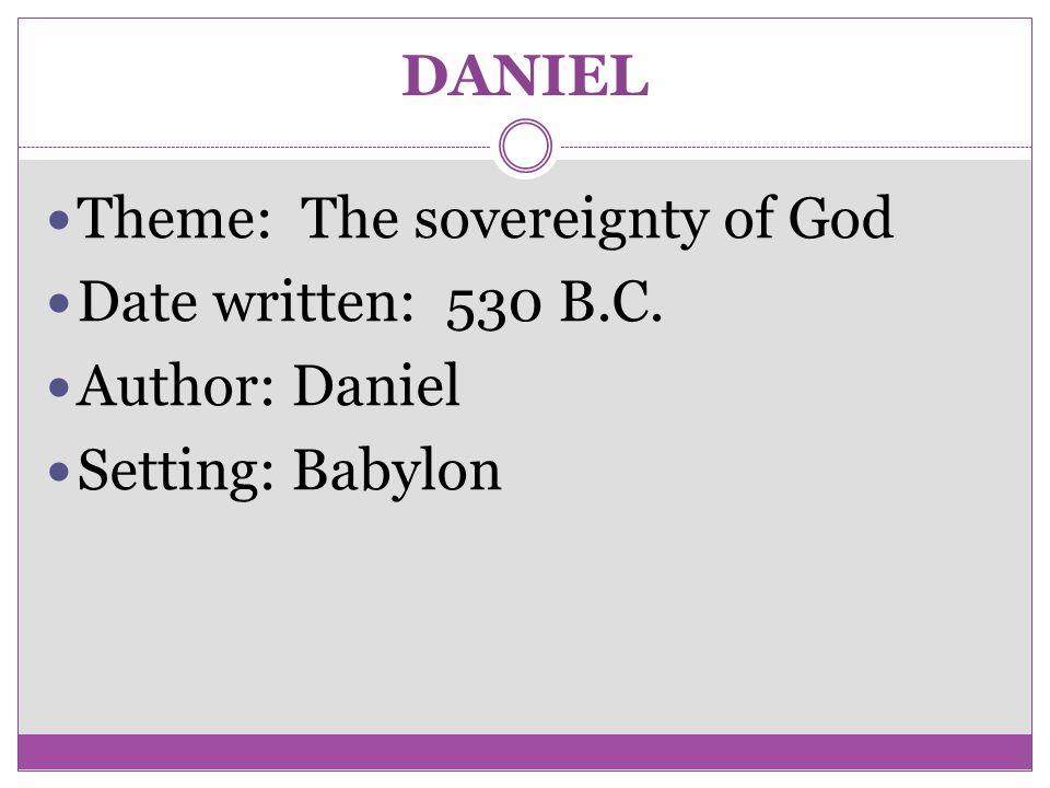 DANIEL Theme: The sovereignty of God Date written: 530 B.C. Author: Daniel Setting: Babylon