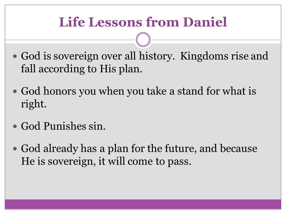 Life Lessons from Daniel God is sovereign over all history. Kingdoms rise and fall according to His plan. God honors you when you take a stand for wha