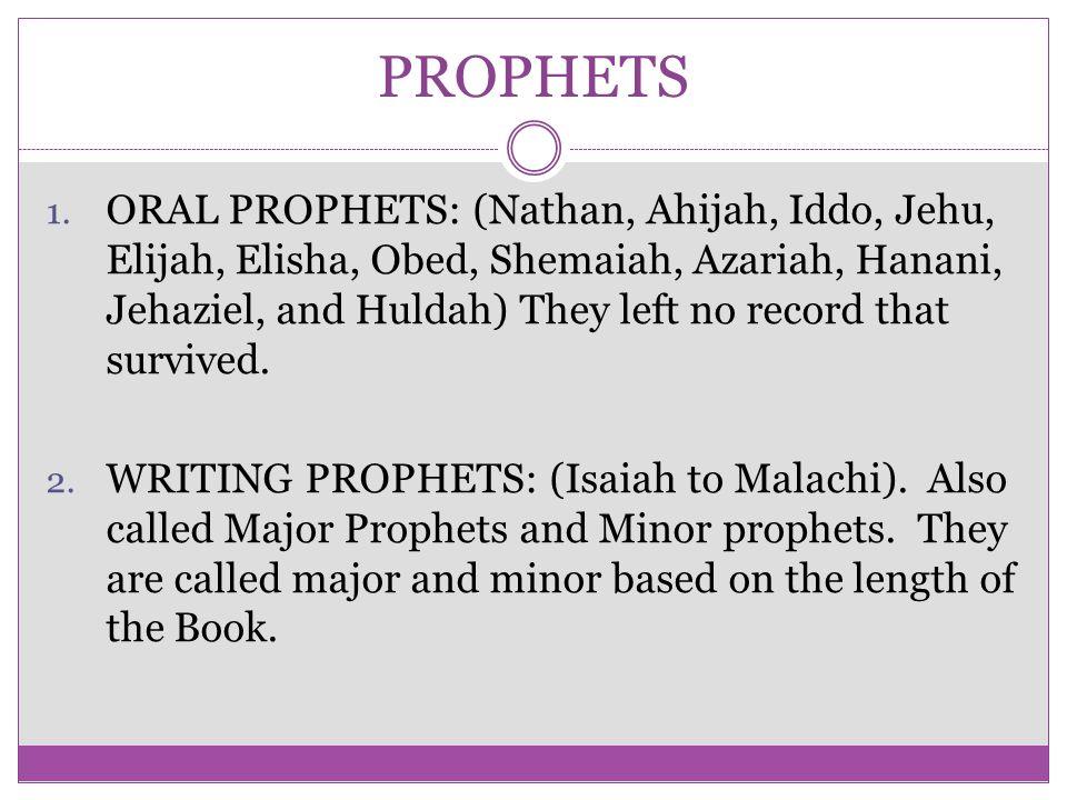 PROPHETS 1. ORAL PROPHETS: (Nathan, Ahijah, Iddo, Jehu, Elijah, Elisha, Obed, Shemaiah, Azariah, Hanani, Jehaziel, and Huldah) They left no record tha
