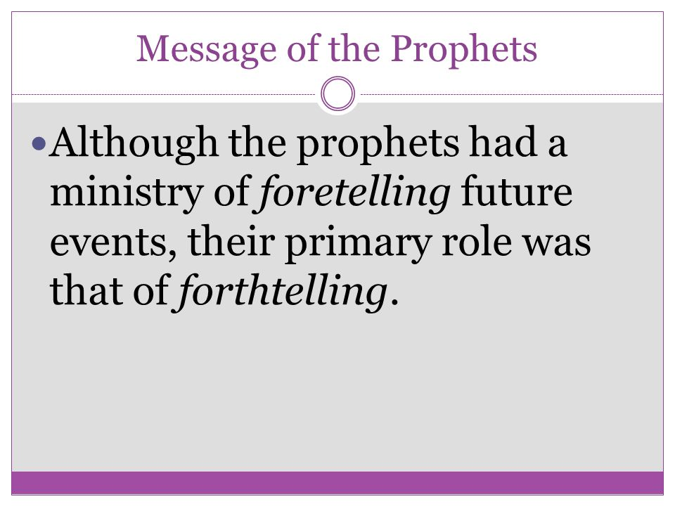 Message of the Prophets Although the prophets had a ministry of foretelling future events, their primary role was that of forthtelling.