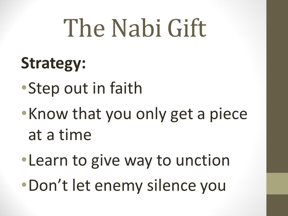 The Nabi Gift Strategy: Step out in faith Know that you only get a piece at a time Learn to give way to unction Don't let enemy silence you