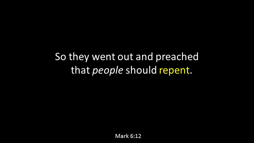 So they went out and preached that people should repent. Mark 6:12