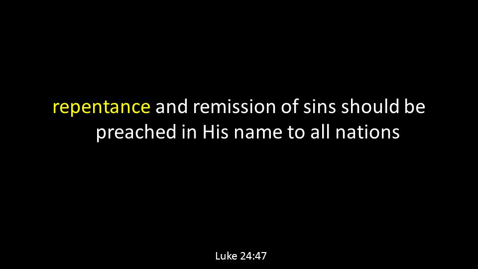 repentance and remission of sins should be preached in His name to all nations Luke 24:47