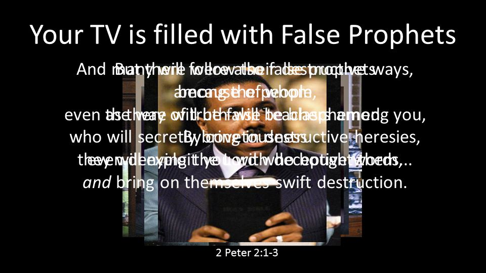 Your TV is filled with False Prophets But there were also false prophets among the people, even as there will be false teachers among you, who will se