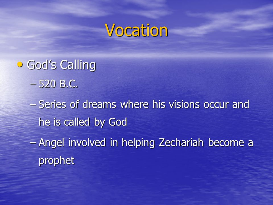Vocation God's Calling God's Calling –520 B.C. –Series of dreams where his visions occur and he is called by God –Angel involved in helping Zechariah