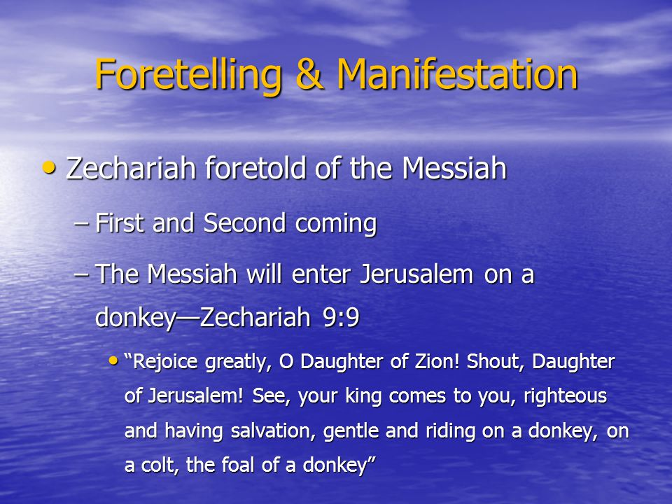 Foretelling & Manifestation Zechariah foretold of the Messiah Zechariah foretold of the Messiah –First and Second coming –The Messiah will enter Jerus