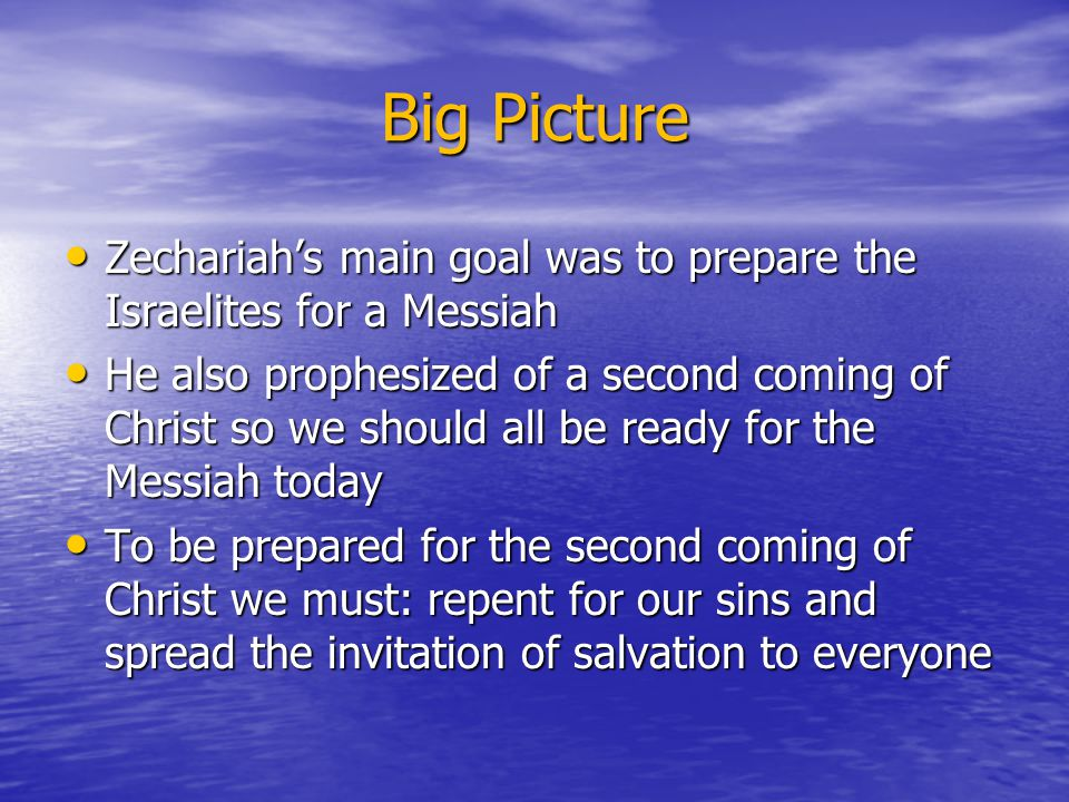 Big Picture Zechariah's main goal was to prepare the Israelites for a Messiah Zechariah's main goal was to prepare the Israelites for a Messiah He als