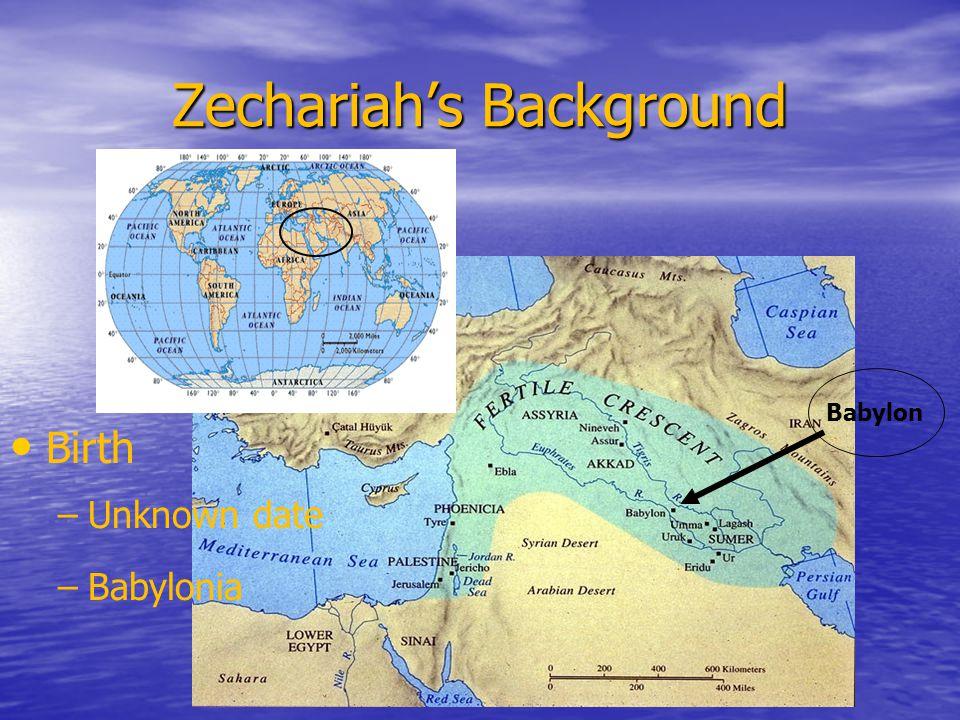 Zechariah's Background Birth – –Unknown date – –Babylonia Babylon