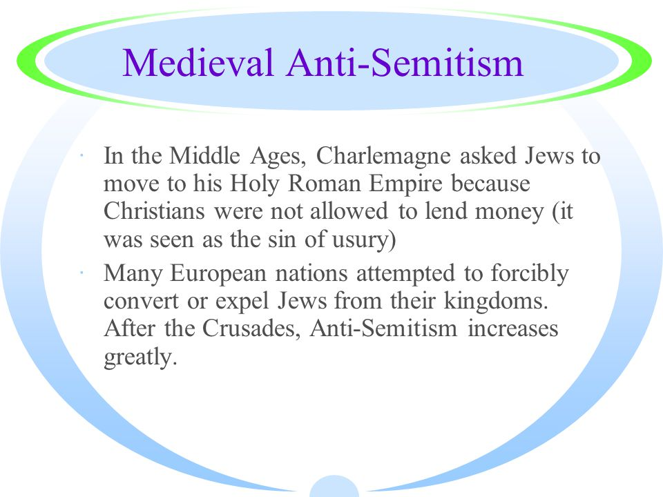 Medieval Anti-Semitism ·In the Middle Ages, Charlemagne asked Jews to move to his Holy Roman Empire because Christians were not allowed to lend money