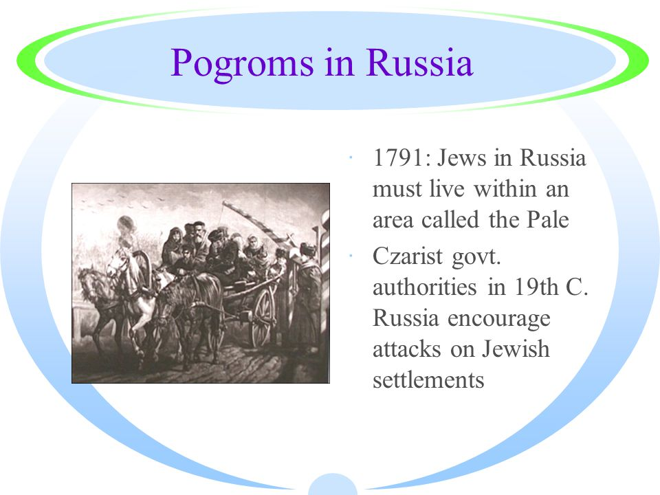 Pogroms in Russia ·1791: Jews in Russia must live within an area called the Pale ·Czarist govt. authorities in 19th C. Russia encourage attacks on Jew