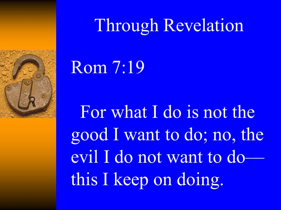 Rom 7:19 For what I do is not the good I want to do; no, the evil I do not want to do— this I keep on doing.