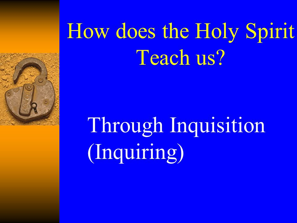 Through Inquisition (Inquiring) How does the Holy Spirit Teach us?