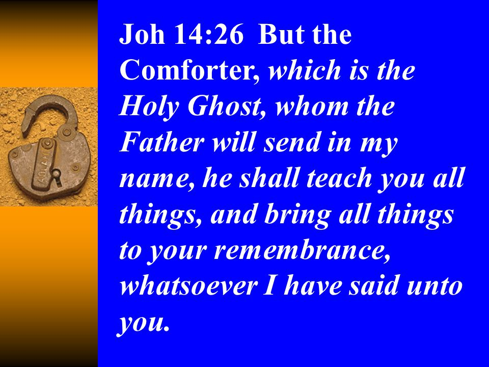 Joh 14:26 But the Comforter, which is the Holy Ghost, whom the Father will send in my name, he shall teach you all things, and bring all things to your remembrance, whatsoever I have said unto you.