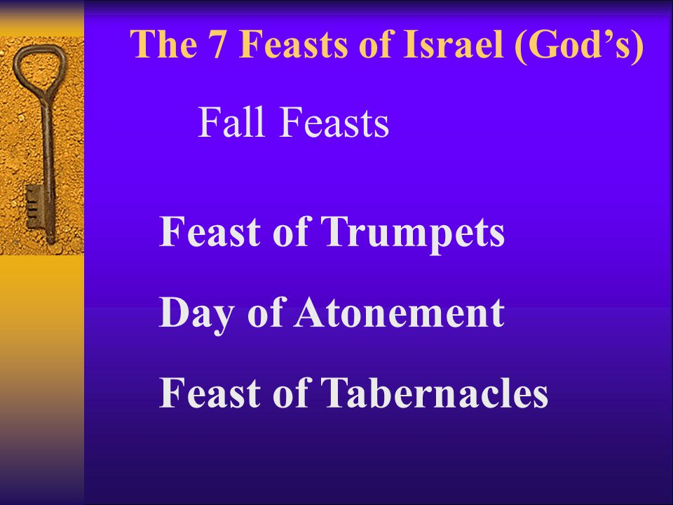 The 7 Feasts of Israel (God's) Feast of Trumpets Day of Atonement Feast of Tabernacles Fall Feasts