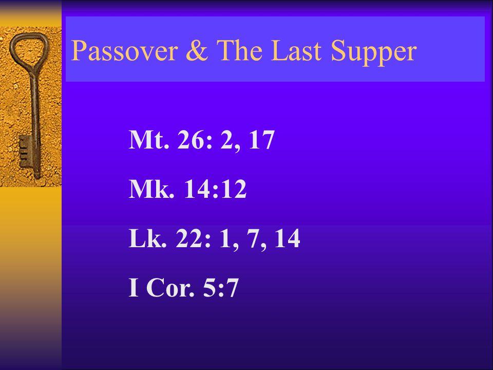 Passover & The Last Supper Mt. 26: 2, 17 Mk. 14:12 Lk. 22: 1, 7, 14 I Cor. 5:7