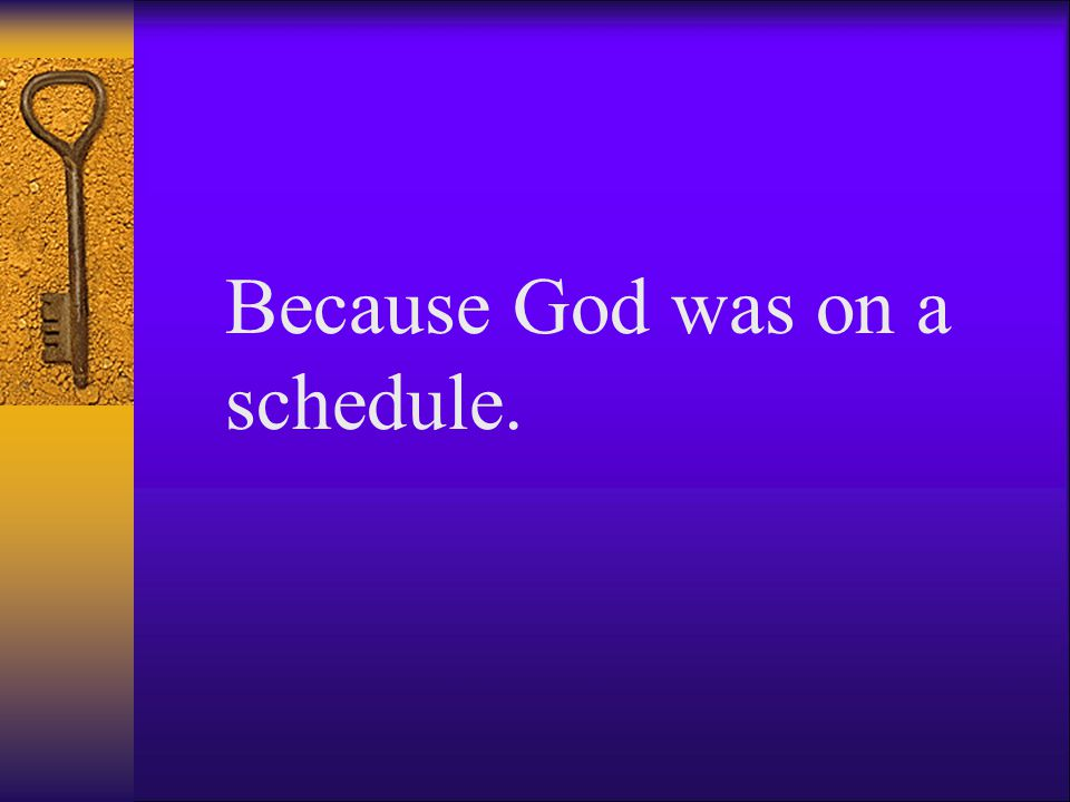 Because God was on a schedule.