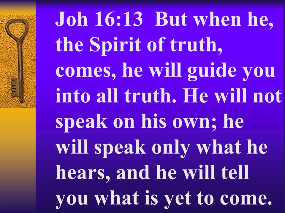 Joh 16:13 But when he, the Spirit of truth, comes, he will guide you into all truth.