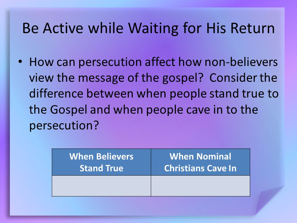 Be Active while Waiting for His Return How can persecution affect how non-believers view the message of the gospel.