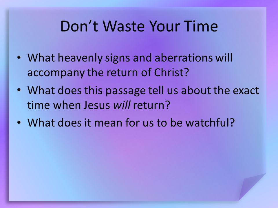 Don't Waste Your Time What heavenly signs and aberrations will accompany the return of Christ.