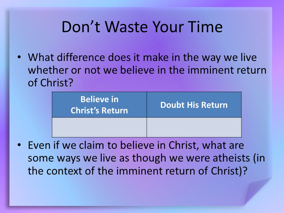 Don't Waste Your Time What difference does it make in the way we live whether or not we believe in the imminent return of Christ.