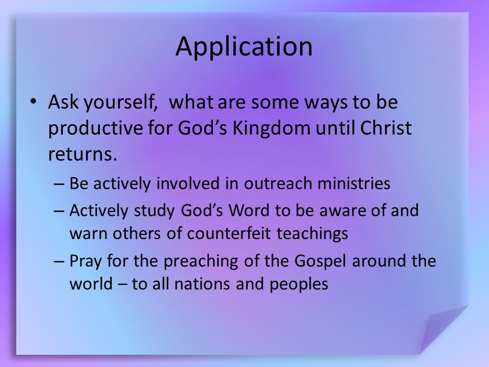 Application Ask yourself, what are some ways to be productive for God's Kingdom until Christ returns.