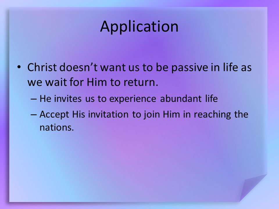 Application Christ doesn't want us to be passive in life as we wait for Him to return.