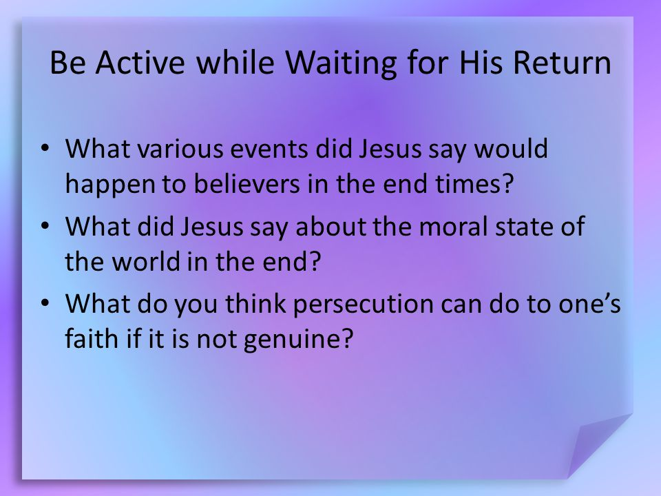 Be Active while Waiting for His Return What various events did Jesus say would happen to believers in the end times.