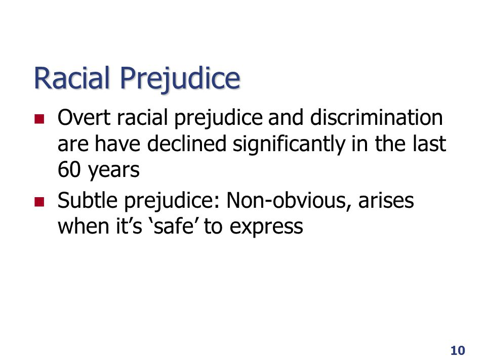 10 Racial Prejudice Overt racial prejudice and discrimination are have declined significantly in the last 60 years Subtle prejudice: Non-obvious, aris