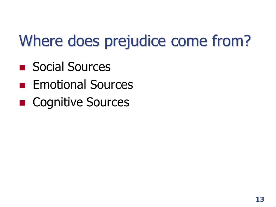 13 Where does prejudice come from? Social Sources Emotional Sources Cognitive Sources