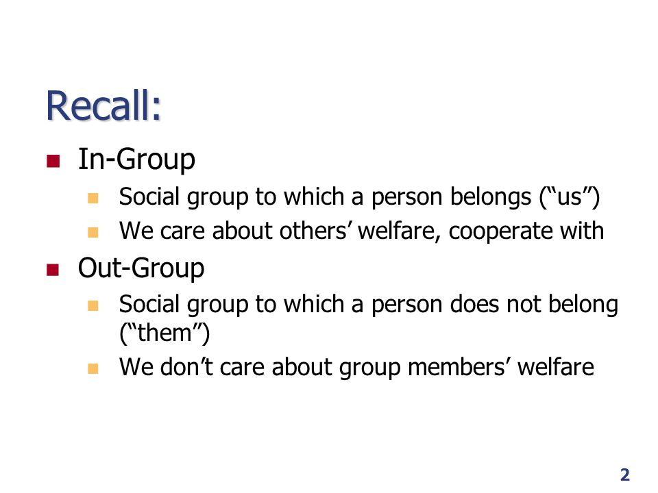"2 Recall: In-Group Social group to which a person belongs (""us"") We care about others' welfare, cooperate with Out-Group Social group to which a perso"