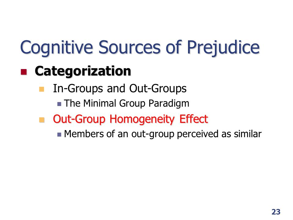 23 Cognitive Sources of Prejudice Categorization Categorization In-Groups and Out-Groups The Minimal Group Paradigm Out-Group Homogeneity Effect Out-G