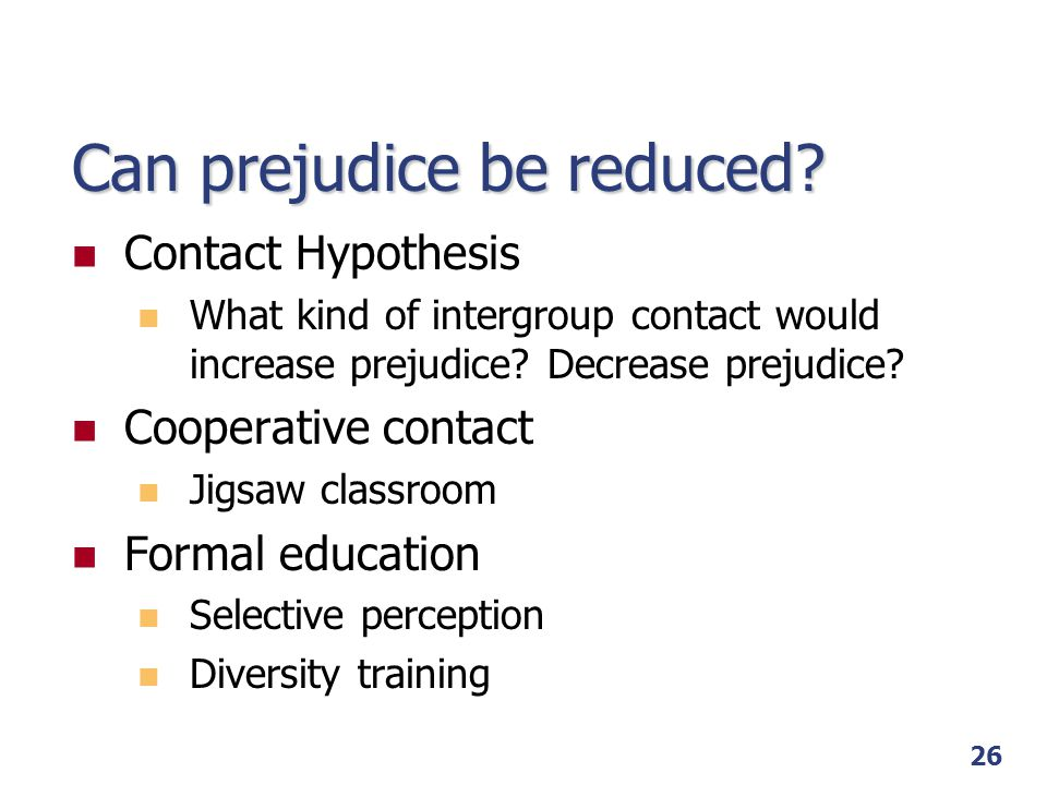 26 Can prejudice be reduced? Contact Hypothesis What kind of intergroup contact would increase prejudice? Decrease prejudice? Cooperative contact Jigs