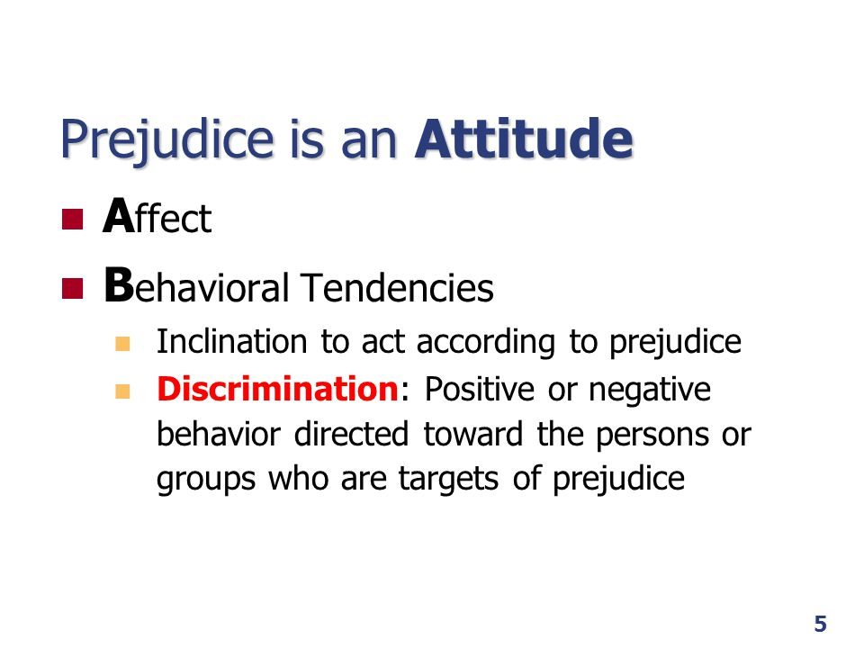 5 Prejudice is an Attitude A ffect B ehavioral Tendencies Inclination to act according to prejudice Discrimination: Positive or negative behavior dire