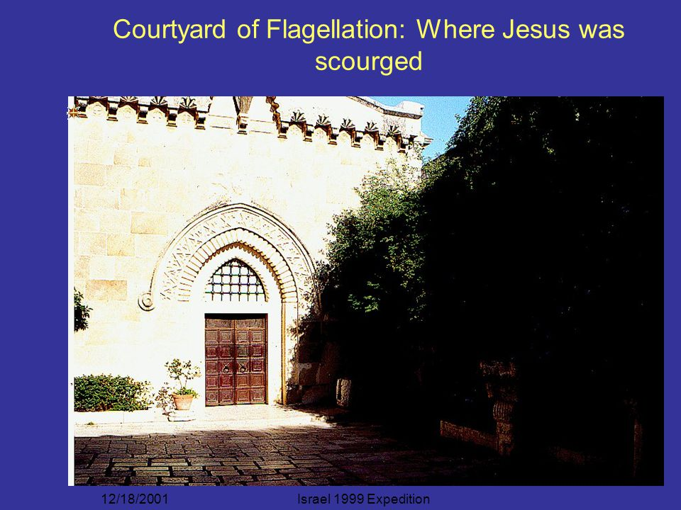 12/18/2001Israel 1999 Expedition Courtyard of Flagellation: Where Jesus was scourged