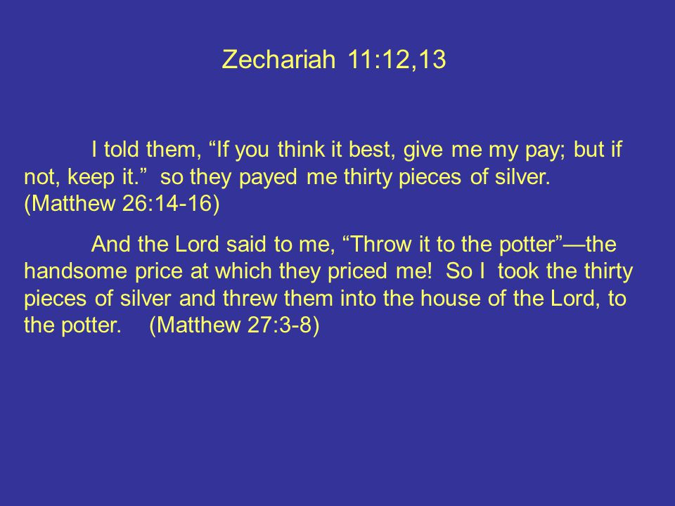 Zechariah 11:12,13 I told them, If you think it best, give me my pay; but if not, keep it. so they payed me thirty pieces of silver.
