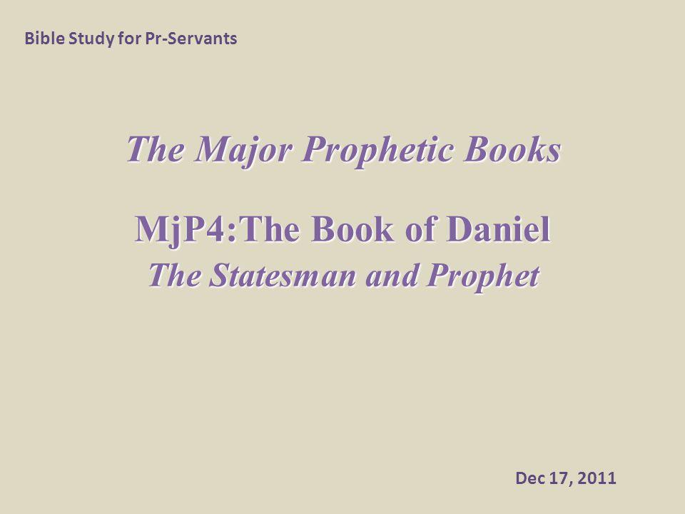 The Major Prophetic Books MjP4:The Book of Daniel The Statesman and Prophet Bible Study for Pr-Servants Dec 17, 2011