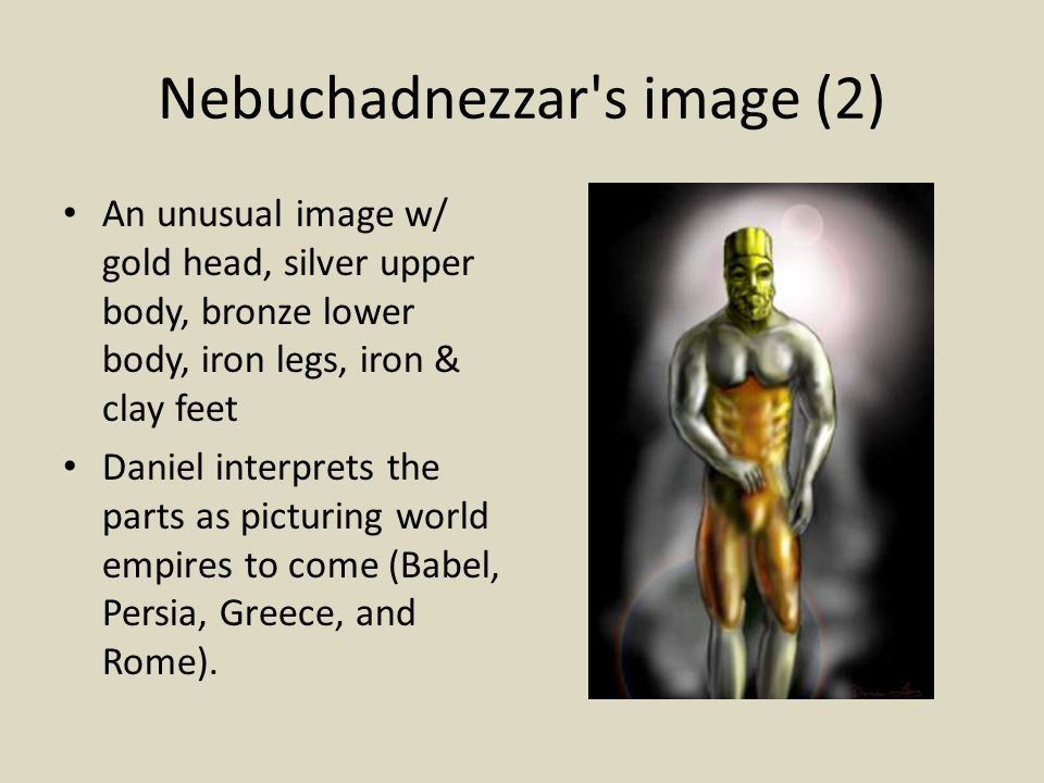 Nebuchadnezzar s image (2) An unusual image w/ gold head, silver upper body, bronze lower body, iron legs, iron & clay feet Daniel interprets the parts as picturing world empires to come (Babel, Persia, Greece, and Rome).