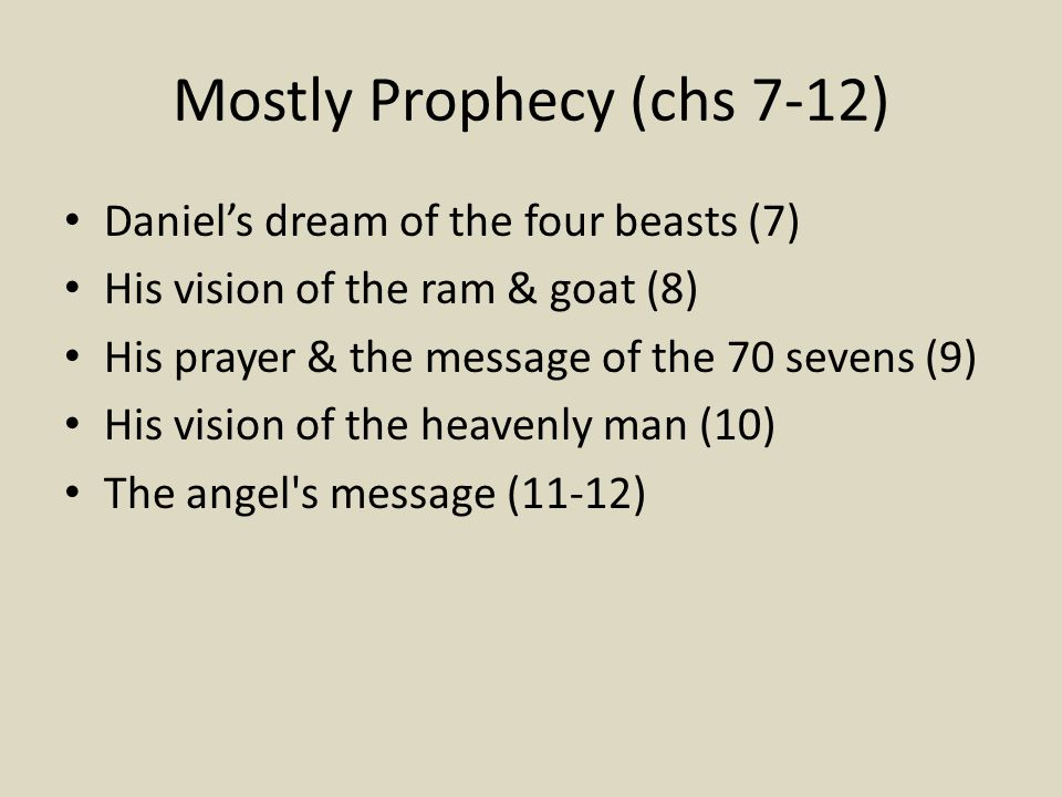 Mostly Prophecy (chs 7-12) Daniel's dream of the four beasts (7) His vision of the ram & goat (8) His prayer & the message of the 70 sevens (9) His vision of the heavenly man (10) The angel s message (11-12)