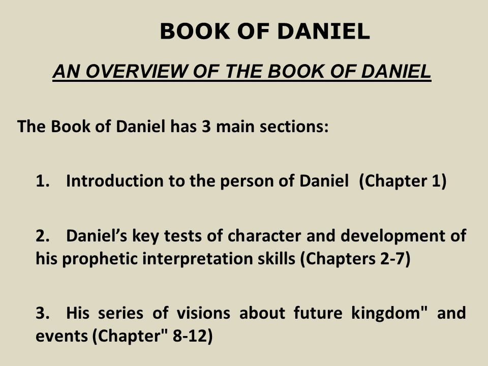 BOOK OF DANIEL AN OVERVIEW OF THE BOOK OF DANIEL The Book of Daniel has 3 main sections: 1.Introduction to the person of Daniel(Chapter 1) 2.Daniel's key tests of character and development of his prophetic interpretation skills (Chapters 2-7) 3.His series of visions about future kingdom and events (Chapter 8-12)
