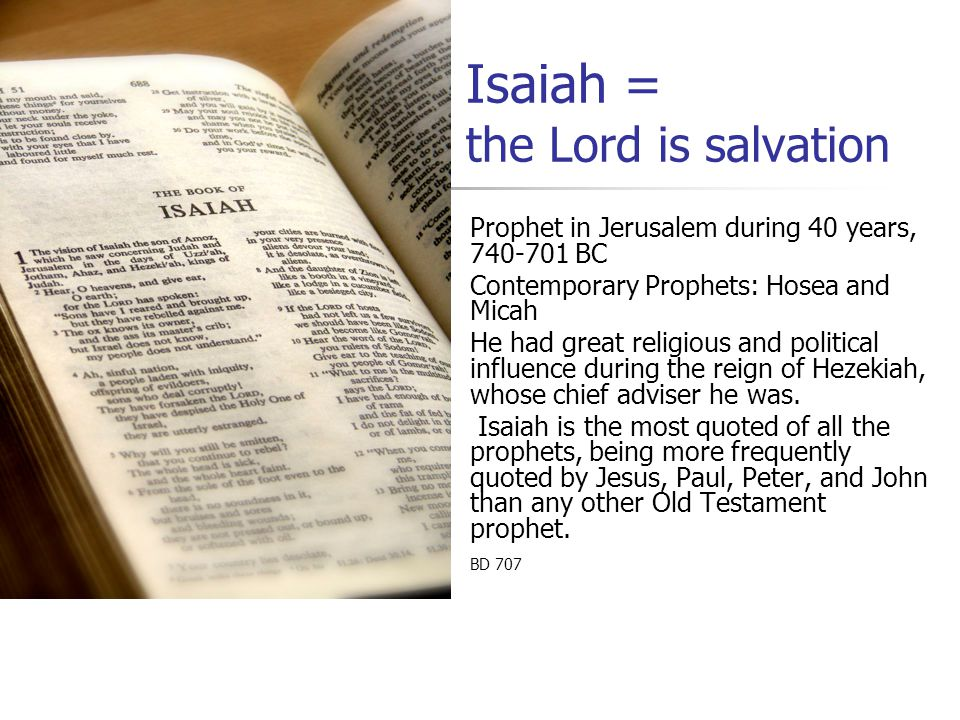 Isaiah = the Lord is salvation Prophet in Jerusalem during 40 years, 740-701 BC Contemporary Prophets: Hosea and Micah He had great religious and poli