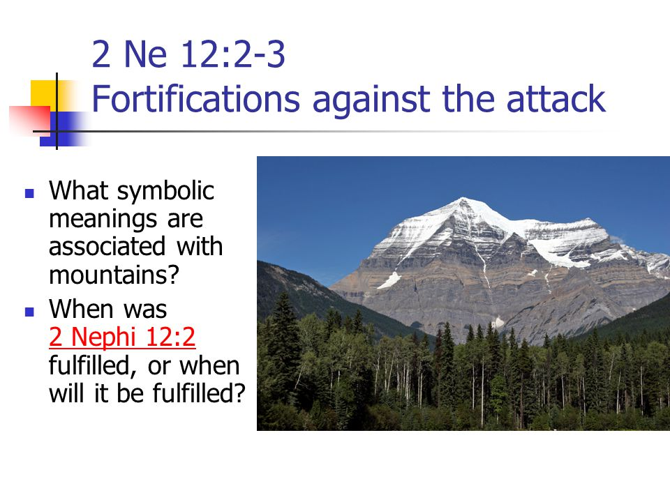 2 Ne 12:2-3 Fortifications against the attack What symbolic meanings are associated with mountains? When was 2 Nephi 12:2 fulfilled, or when will it b