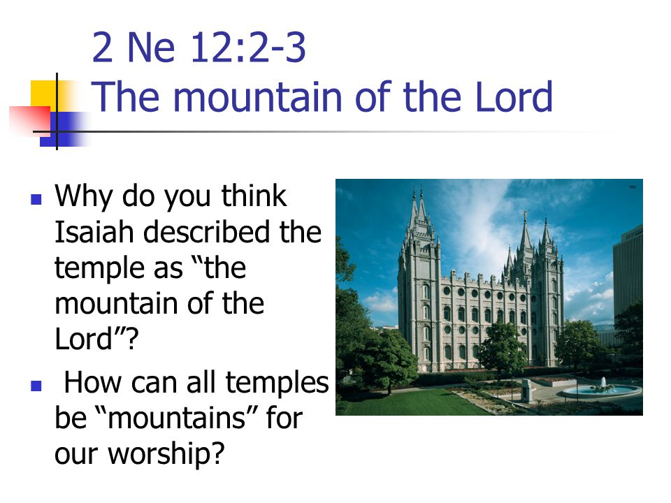 """2 Ne 12:2-3 The mountain of the Lord Why do you think Isaiah described the temple as """"the mountain of the Lord""""? How can all temples be """"mountains"""" fo"""
