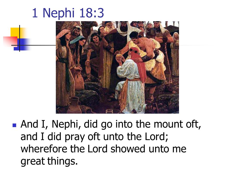 1 Nephi 18:3 And I, Nephi, did go into the mount oft, and I did pray oft unto the Lord; wherefore the Lord showed unto me great things.
