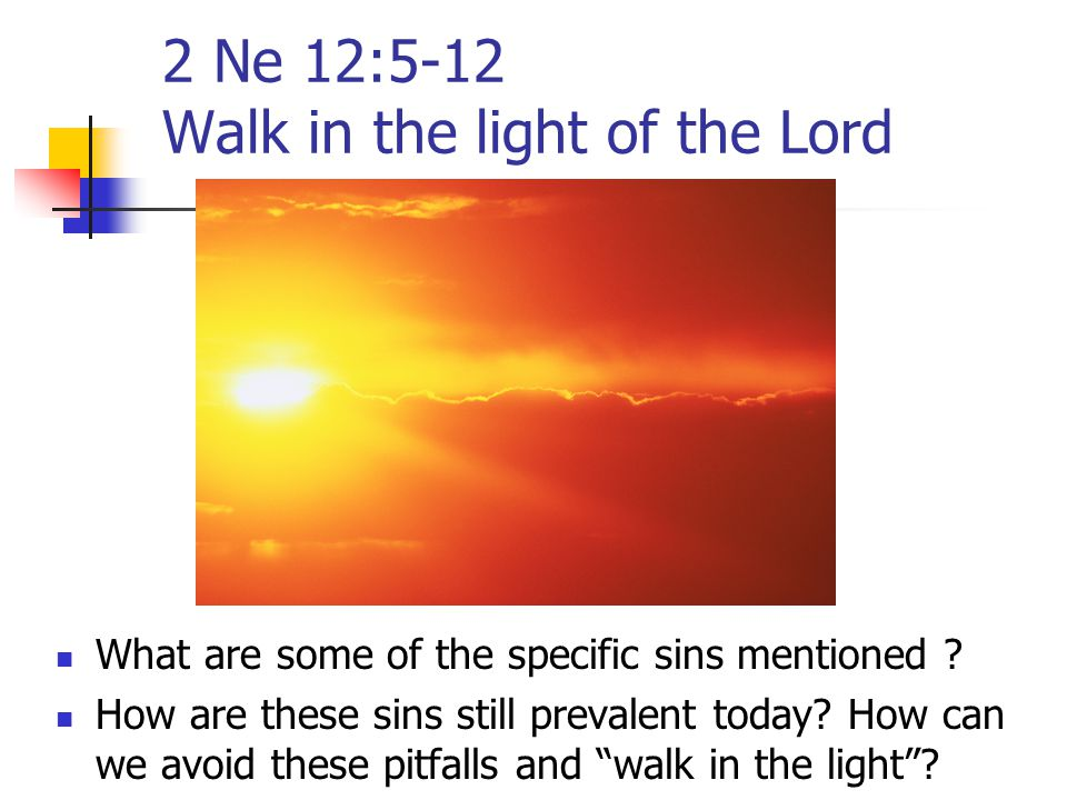 2 Ne 12:5-12 Walk in the light of the Lord What are some of the specific sins mentioned ? How are these sins still prevalent today? How can we avoid t