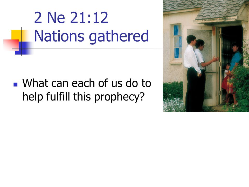 2 Ne 21:12 Nations gathered What can each of us do to help fulfill this prophecy?