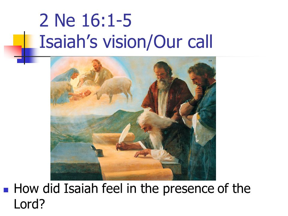 2 Ne 16:1-5 Isaiah's vision/Our call How did Isaiah feel in the presence of the Lord?