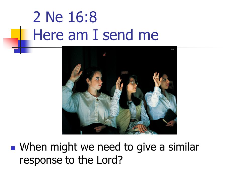 2 Ne 16:8 Here am I send me The service which builds a young, growing Church is not casually requested nor whimsically given. On occasion the obstacle